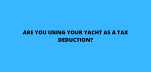 ARE YOU USING YOUR YACHT AS A TAX DEDUCTION?