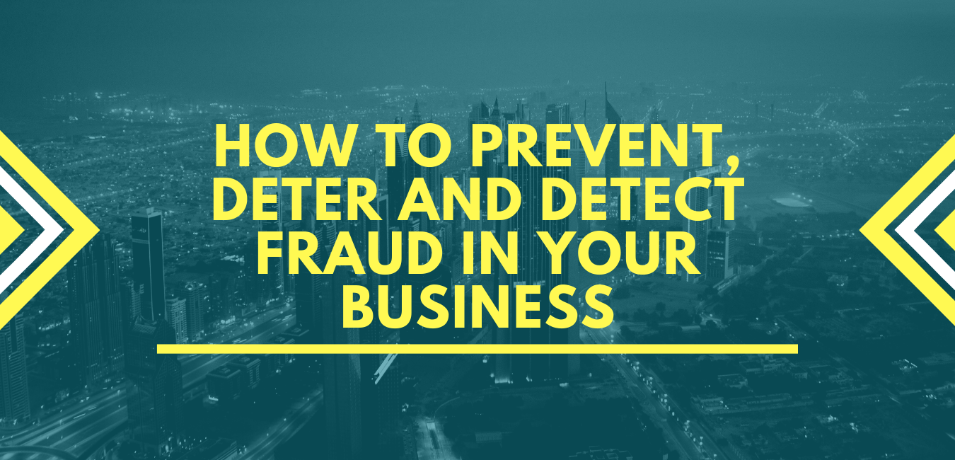 HOW TO PREVENT, DETER AND DETECT FRAUD IN YOUR BUSINESS