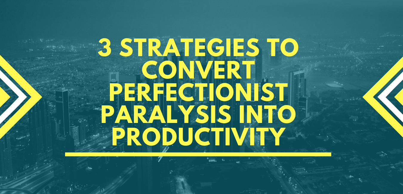 3 STRATEGIES TO CONVERT PERFECTIONIST PARALYSIS INTO PRODUCTIVITY